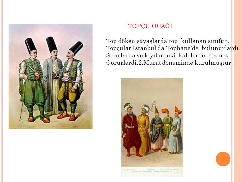 TOP ARABACILARI OCAĞI Top arabalarını ve bunlara ait gereçleri hazırlayan,sefer sırasında topları savaş bölgesine götüren sınıftır.Fatih Sultan Mehmet döneminde kurulmuştur.