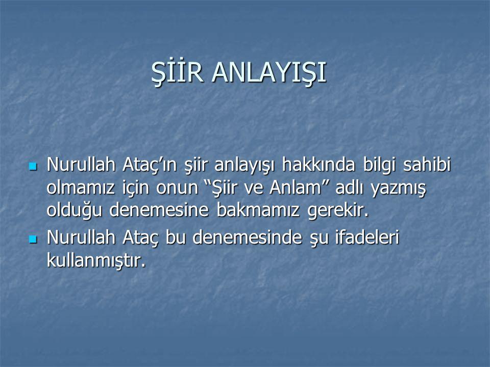 ŞİİR ANLAYIŞI Nurullah Ataç'ın şiir anlayışı hakkında bilgi sahibi olmamız için onun Şiir ve Anlam adlı yazmış olduğu denemesine bakmamız gerekir.
