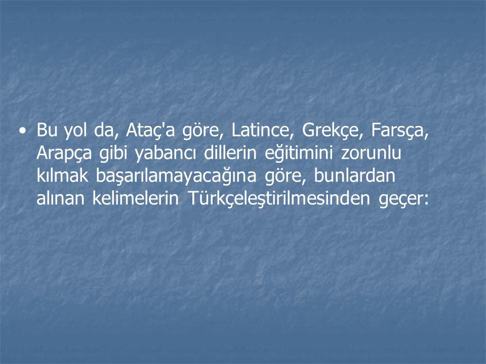 Bu yol da, Ataç a göre, Latince, Grekçe, Farsça, Arapça gibi yabancı dillerin eğitimini zorunlu kılmak başarılamayacağına göre, bunlardan alınan kelimelerin Türkçeleştirilmesinden geçer:
