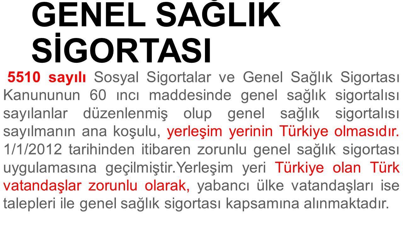 GENEL SAĞLIK SİGORTASI 5510 sayılı Sosyal Sigortalar ve Genel Sağlık Sigortası Kanununun 60 ıncı maddesinde genel sağlık sigortalısı sayılanlar düzenlenmiş olup genel sağlık sigortalısı sayılmanın ana koşulu, yerleşim yerinin Türkiye olmasıdır.