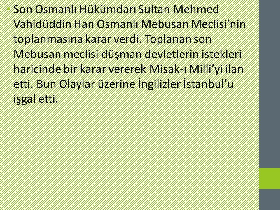 Son Osmanlı Hükümdarı Sultan Mehmed Vahidüddin Han Osmanlı Mebusan Meclisi'nin toplanmasına karar verdi. Toplanan son Mebusan meclisi düşman devletler