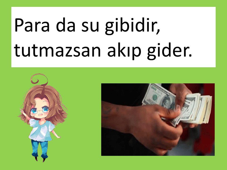 Para da su gibidir, tutmazsan akıp gider.