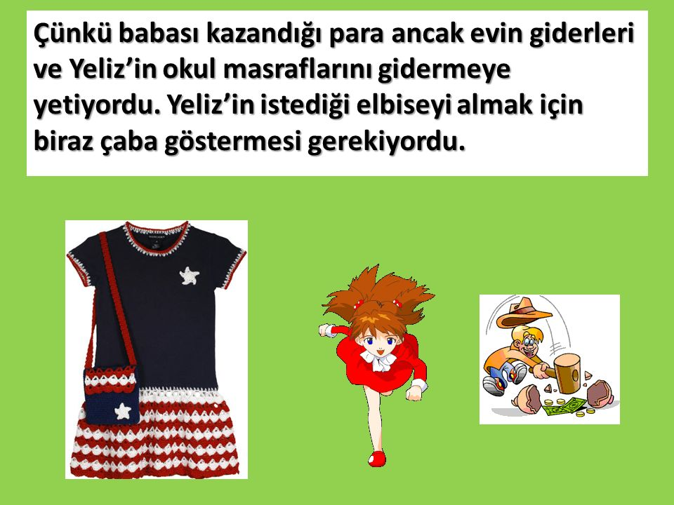 Çünkü babası kazandığı para ancak evin giderleri ve Yeliz'in okul masraflarını gidermeye yetiyordu.