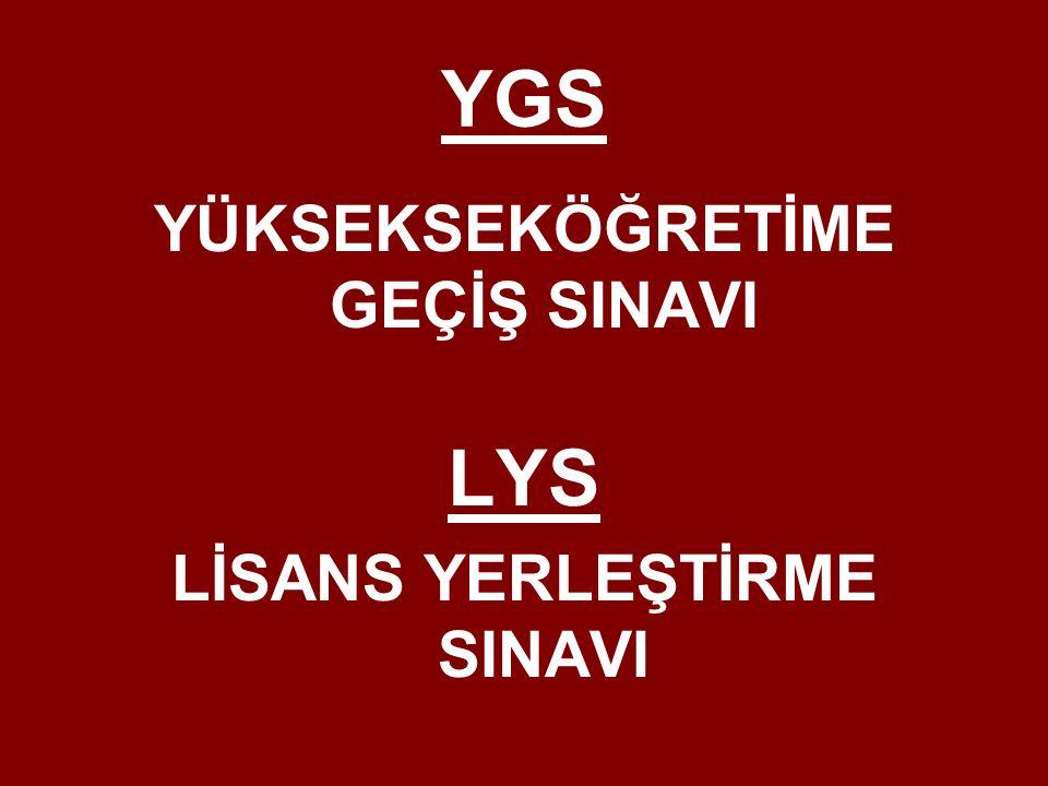 YGS (Yükseköğretime Geçiş Sınavı) ve LYS (Lisans Yerleştirme Sınavı) ile üniversiteye geçiş sistemi iki aşamalı * YGS 13 Mart 2016 LYS-4 (Sosyal Bilimler)18 Haziran LYS-1 (Matematik)19 Haziran Sabah LYS-5 (Yabancı Dil)19 Haziran Öğleden Sonra LYS-2 (Fen Bilimleri)25Haziran LYS-3 (Edebiyat-Coğrafya)26 Haziran * YGS ve LYS de puanlar 100 – 500 aralığında hesaplanıyor.