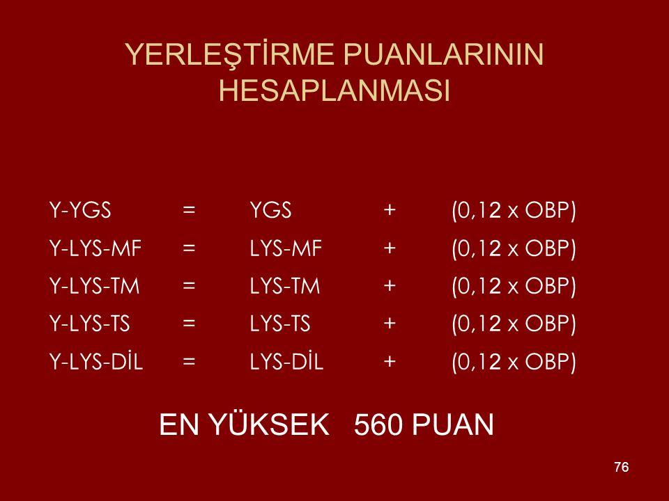 Y-YGS =YGS + (0,1 2 x OBP) Y-LYS-MF =LYS-MF + (0,1 2 x OBP) Y-LYS-TM =LYS-TM + (0,1 2 x OBP) Y-LYS-TS =LYS-TS + (0,1 2 x OBP) Y-LYS-DİL =LYS-DİL + (0,1 2 x OBP) 76 YERLEŞTİRME PUANLARININ HESAPLANMASI EN YÜKSEK 560 PUAN