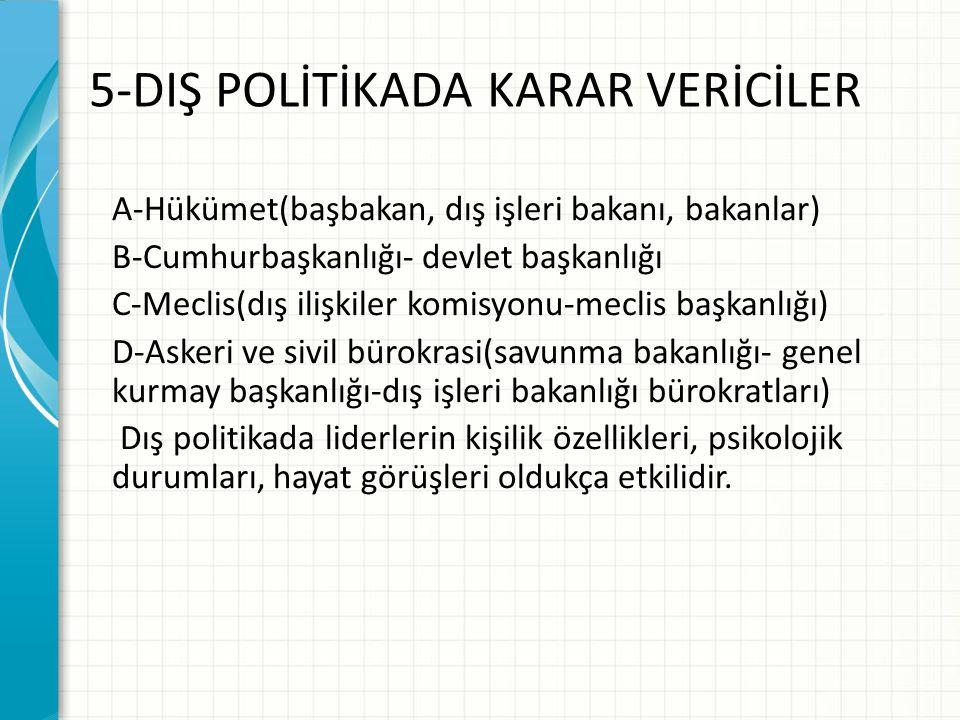 5-DIŞ POLİTİKADA KARAR VERİCİLER A-Hükümet(başbakan, dış işleri bakanı, bakanlar) B-Cumhurbaşkanlığı- devlet başkanlığı C-Meclis(dış ilişkiler komisyonu-meclis başkanlığı) D-Askeri ve sivil bürokrasi(savunma bakanlığı- genel kurmay başkanlığı-dış işleri bakanlığı bürokratları) Dış politikada liderlerin kişilik özellikleri, psikolojik durumları, hayat görüşleri oldukça etkilidir.