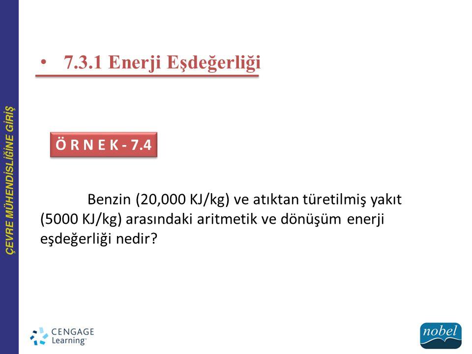 7.3.1 Enerji Eşdeğerliği Ö R N E K - 7.4 Benzin (20,000 KJ/kg) ve atıktan türetilmiş yakıt (5000 KJ/kg) arasındaki aritmetik ve dönüşüm enerji eşdeğerliği nedir