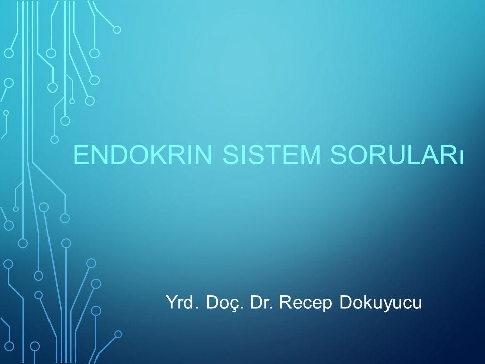 ENDOKRIN SISTEM SORULARı Yrd. Doç. Dr. Recep Dokuyucu