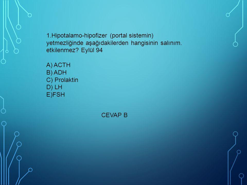1.Hipotalamo-hipofizer (portal sistemin) yetmezliğinde aşağıdakilerden hangisinin salınım. etkilenmez? Eylül 94 A) ACTH B) ADH C) Prolaktin D) LH E)FS