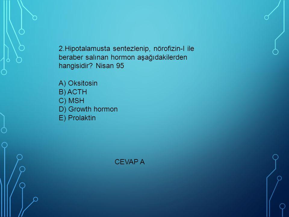 2.Hipotalamusta sentezlenip, nörofizin-I ile beraber salınan hormon aşağıdakilerden hangisidir? Nisan 95 A) Oksitosin B) ACTH C) MSH D) Growth hormon