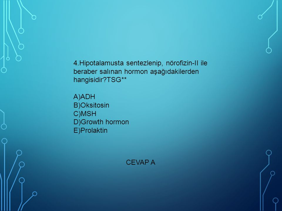 4.Hipotalamusta sentezlenip, nörofizin-II ile beraber salınan hormon aşağıdakilerden hangisidir?TSG** A)ADH B)Oksitosin C)MSH D)Growth hormon E)Prolaktin CEVAP A