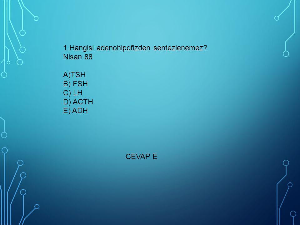 1.Hangisi adenohipofizden sentezlenemez? Nisan 88 A)TSH B) FSH C) LH D) ACTH E) ADH CEVAP E