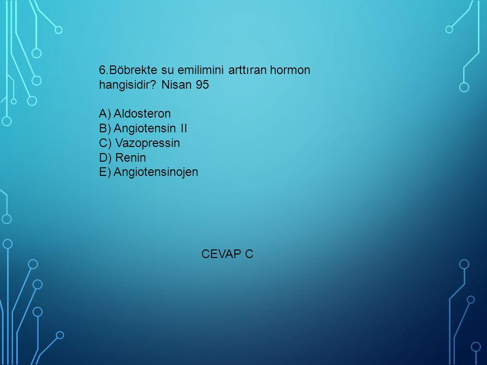 6.Böbrekte su emilimini arttıran hormon hangisidir? Nisan 95 A) Aldosteron B) Angiotensin II C) Vazopressin D) Renin E) Angiotensinojen CEVAP C