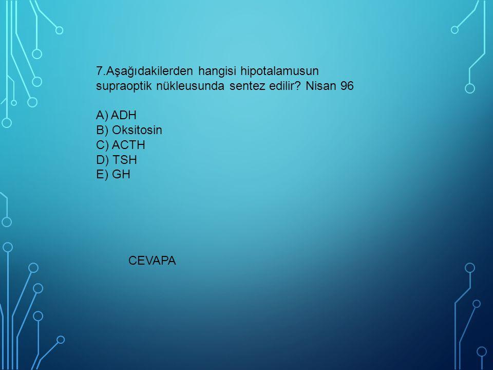 7.Aşağıdakilerden hangisi hipotalamusun supraoptik nükleusunda sentez edilir? Nisan 96 A) ADH B) Oksitosin C) ACTH D) TSH E) GH CEVAPA
