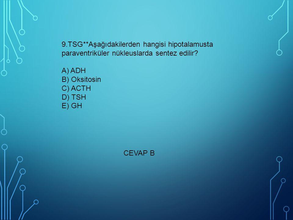9.TSG**Aşağıdakilerden hangisi hipotalamusta paraventriküler nükleuslarda sentez edilir? A) ADH B) Oksitosin C) ACTH D) TSH E) GH CEVAP B