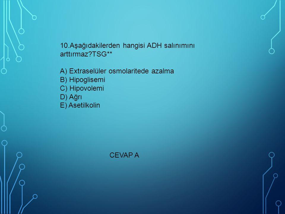 10.Aşağıdakilerden hangisi ADH salınımını arttırmaz?TSG** A) Extraselüler osmolaritede azalma B) Hipoglisemi C) Hipovolemi D) Ağrı E) Asetilkolin CEVAP A