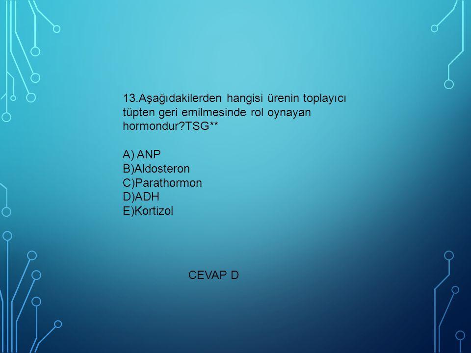 13.Aşağıdakilerden hangisi ürenin toplayıcı tüpten geri emilmesinde rol oynayan hormondur?TSG** A) ANP B)Aldosteron C)Parathormon D)ADH E)Kortizol CEVAP D