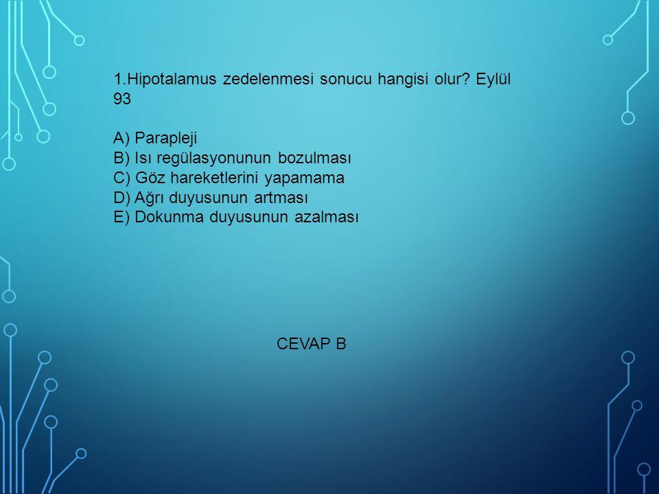 1.Hipotalamus zedelenmesi sonucu hangisi olur? Eylül 93 A) Parapleji B) Isı regülasyonunun bozulması C) Göz hareketlerini yapamama D) Ağrı duyusunun a