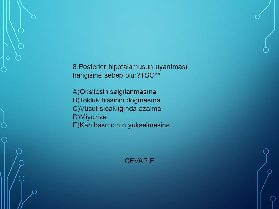 8.Posterier hipotalamusun uyarılması hangisine sebep olur?TSG** A)Oksitosin salgılanmasına B)Tokluk hissinin doğmasına C)Vücut sıcaklığında azalma D)Miyozise E)Kan basıncının yükselmesine CEVAP E
