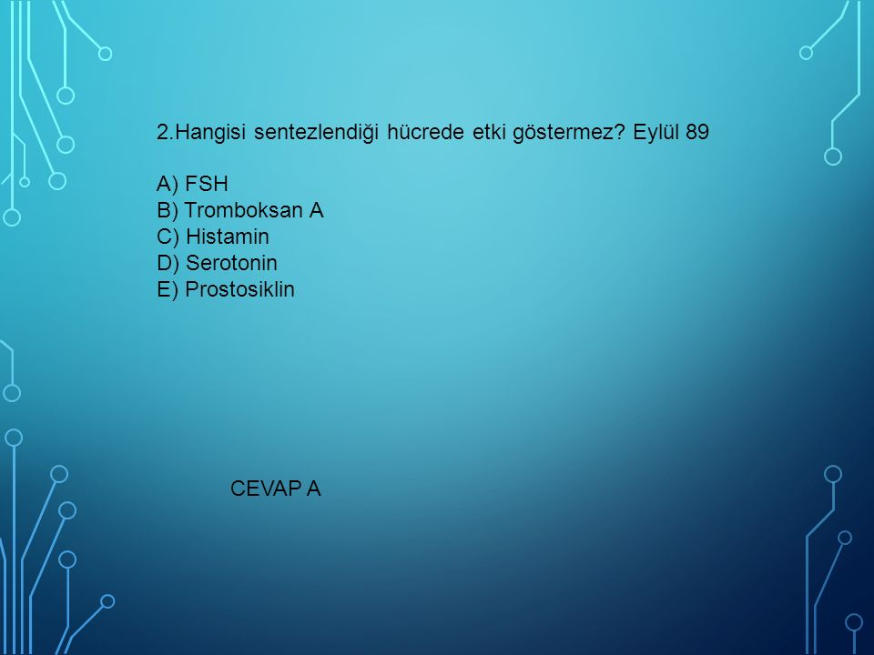 2.Hangisi sentezlendiği hücrede etki göstermez? Eylül 89 A) FSH B) Tromboksan A C) Histamin D) Serotonin E) Prostosiklin CEVAP A