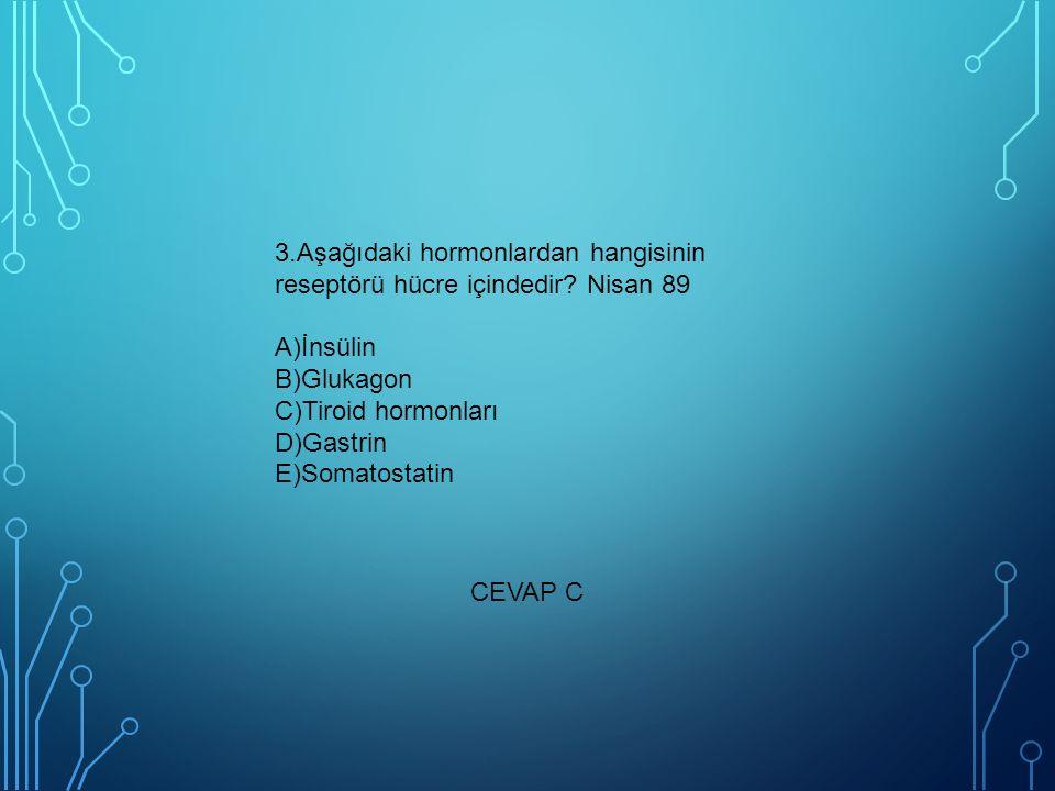 3.Aşağıdaki hormonlardan hangisinin reseptörü hücre içindedir? Nisan 89 A)İnsülin B)Glukagon C)Tiroid hormonları D)Gastrin E)Somatostatin CEVAP C