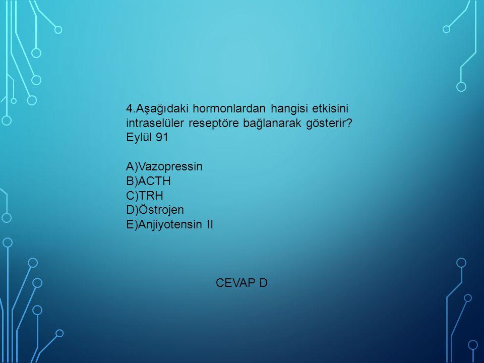 4.Aşağıdaki hormonlardan hangisi etkisini intraselüler reseptöre bağlanarak gösterir? Eylül 91 A)Vazopressin B)ACTH C)TRH D)Östrojen E)Anjiyotensin II