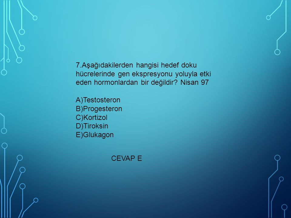 7.Aşağıdakilerden hangisi hedef doku hücrelerinde gen ekspresyonu yoluyla etki eden hormonlardan bir değildir? Nisan 97 A)Testosteron B)Progesteron C)
