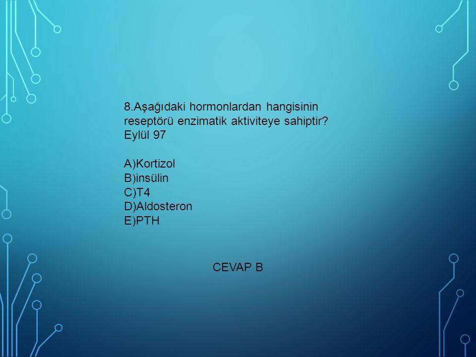 8.Aşağıdaki hormonlardan hangisinin reseptörü enzimatik aktiviteye sahiptir? Eylül 97 A)Kortizol B)insülin C)T4 D)Aldosteron E)PTH CEVAP B