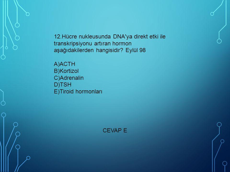 12.Hücre nukleusunda DNA'ya direkt etki ile transkripsiyonu artıran hormon aşağıdakilerden hangisidir? Eylül 98 A)ACTH B)Kortizol C)Adrenalin D)TSH E)