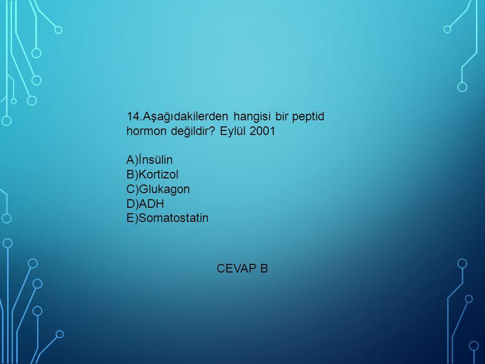 14.Aşağıdakilerden hangisi bir peptid hormon değildir? Eylül 2001 A)İnsülin B)Kortizol C)Glukagon D)ADH E)Somatostatin CEVAP B