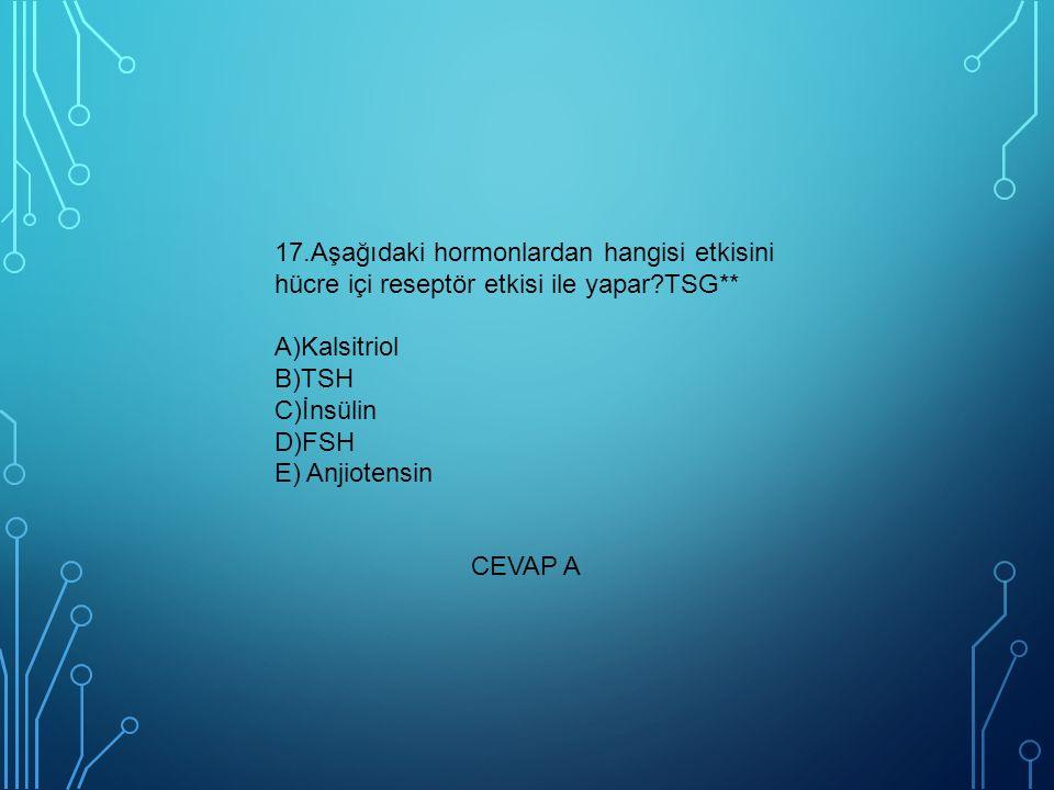 17.Aşağıdaki hormonlardan hangisi etkisini hücre içi reseptör etkisi ile yapar?TSG** A)Kalsitriol B)TSH C)İnsülin D)FSH E) Anjiotensin CEVAP A