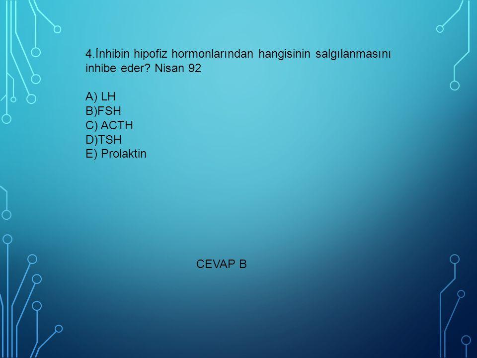 4.İnhibin hipofiz hormonlarından hangisinin salgılanmasını inhibe eder? Nisan 92 A) LH B)FSH C) ACTH D)TSH E) Prolaktin CEVAP B