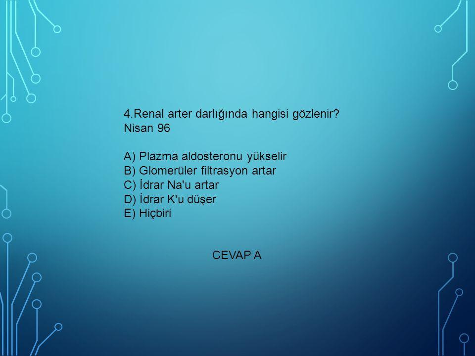4.Renal arter darlığında hangisi gözlenir? Nisan 96 A) Plazma aldosteronu yükselir B) Glomerüler filtrasyon artar C) İdrar Na'u artar D) İdrar K'u düş