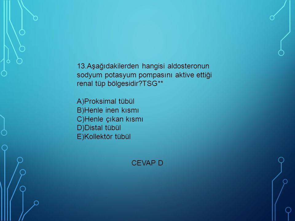 13.Aşağıdakilerden hangisi aldosteronun sodyum potasyum pompasını aktive ettiği renal tüp bölgesidir?TSG** A)Proksimal tübül B)Henle inen kısmı C)Henle çıkan kısmı D)Distal tübül E)Kollektör tübül CEVAP D