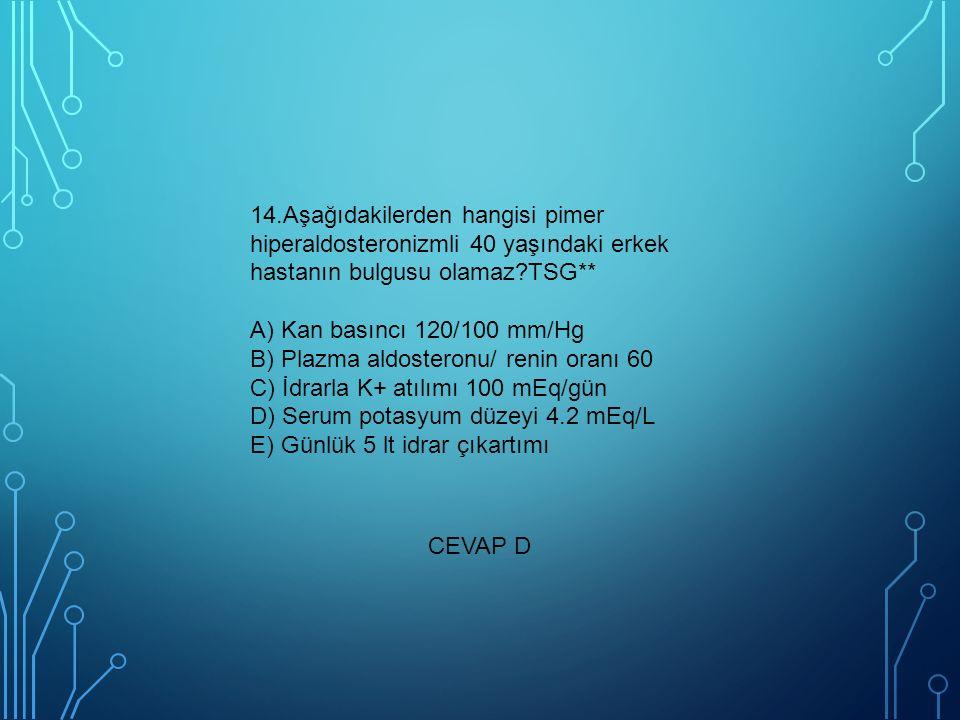 14.Aşağıdakilerden hangisi pimer hiperaldosteronizmli 40 yaşındaki erkek hastanın bulgusu olamaz?TSG** A) Kan basıncı 120/100 mm/Hg B) Plazma aldosteronu/ renin oranı 60 C) İdrarla K+ atılımı 100 mEq/gün D) Serum potasyum düzeyi 4.2 mEq/L E) Günlük 5 lt idrar çıkartımı CEVAP D