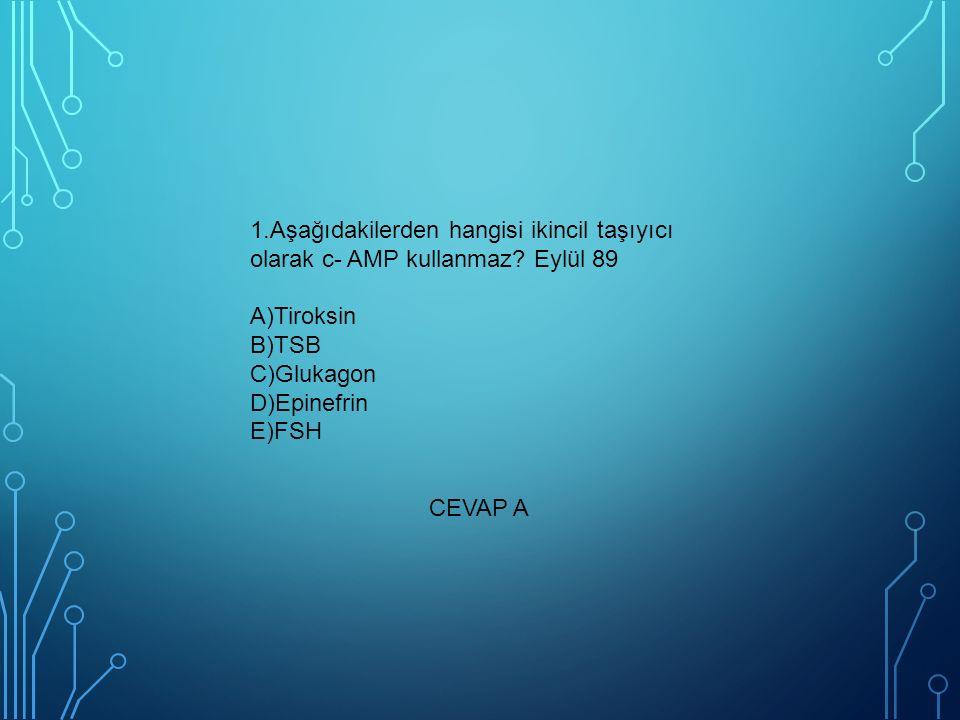 1.Aşağıdakilerden hangisi ikincil taşıyıcı olarak c- AMP kullanmaz? Eylül 89 A)Tiroksin B)TSB C)Glukagon D)Epinefrin E)FSH CEVAP A