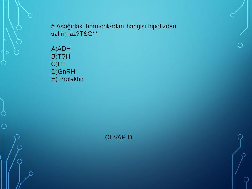5.Aşağıdaki hormonlardan hangisi hipofizden salınmaz?TSG** A)ADH B)TSH C)LH D)GnRH E) Prolaktin CEVAP D