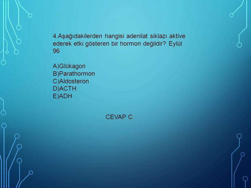 4.Aşağıdakilerden hangisi adenilat siklazı aktive ederek etki gösteren bir hormon değildir? Eylül 96 A)Glükagon B)Parathormon C)Aldosteron D)ACTH E)AD