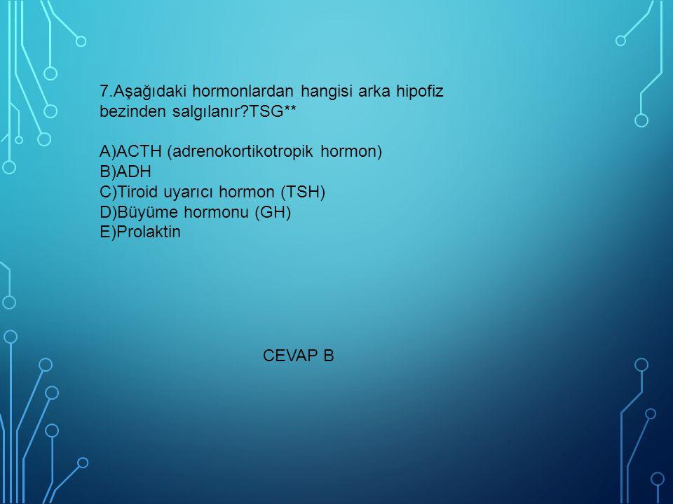 7.Aşağıdaki hormonlardan hangisi arka hipofiz bezinden salgılanır?TSG** A)ACTH (adrenokortikotropik hormon) B)ADH C)Tiroid uyarıcı hormon (TSH) D)Büyüme hormonu (GH) E)Prolaktin CEVAP B