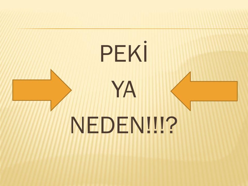 PEKİ YA NEDEN!!!?