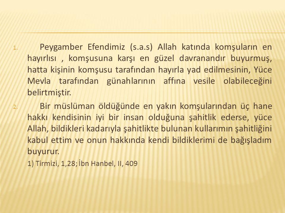 1. Peygamber Efendimiz (s.a.s) Allah katında komşuların en hayırlısı, komşusuna karşı en güzel davranandır buyurmuş, hatta kişinin komşusu tarafından
