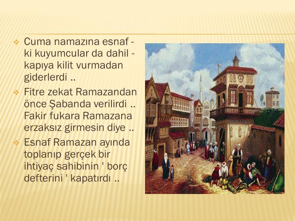  Cuma namazına esnaf - ki kuyumcular da dahil - kapıya kilit vurmadan giderlerdi..  Fitre zekat Ramazandan önce Şabanda verilirdi.. Fakir fukara Ram