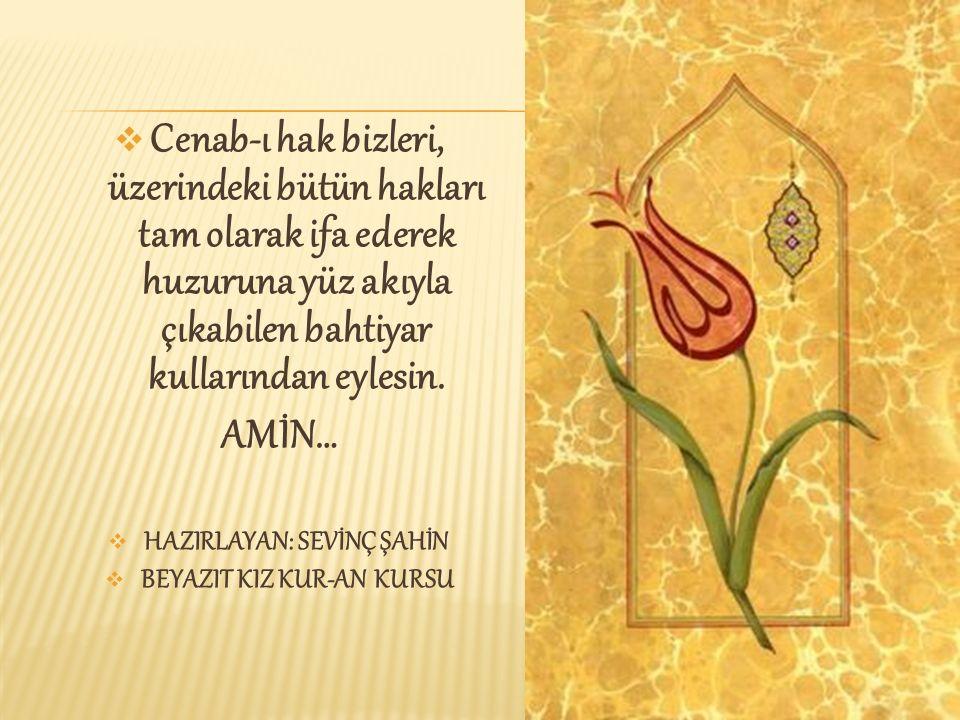  Cenab-ı hak bizleri, üzerindeki bütün hakları tam olarak ifa ederek huzuruna yüz akıyla çıkabilen bahtiyar kullarından eylesin. AMİN…  HAZIRLAYAN: