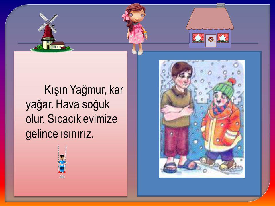 Kışın Yağmur, kar yağar. Hava soğuk olur. Sıcacık evimize gelince ısınırız. Kışın Yağmur, kar yağar. Hava soğuk olur. Sıcacık evimize gelince ısınırız