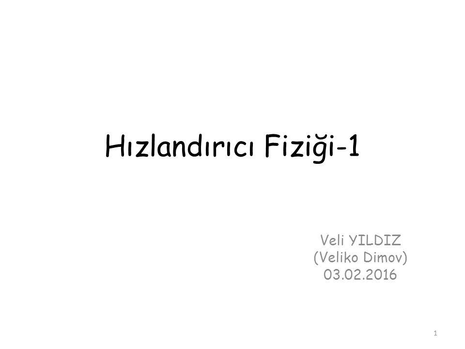 Hızlandırıcı Fiziği-1 Veli YILDIZ (Veliko Dimov) 03.02.2016 1