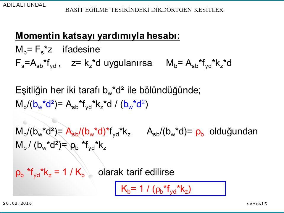 20.02.2016 Momentin katsayı yardımıyla hesabı: M b = F s *z ifadesine F s =A sb *f yd, z= k z *d uygulanırsa M b = A sb *f yd *k z *d Eşitliğin her iki tarafı b w *d² ile bölündüğünde; M b /(b w *d²)= A sb *f yd *k z *d / (b w *d 2 ) M b /(b w *d²)= A sb /(b w *d)*f yd *k z A sb /(b w *d)= ρ b olduğundan M b / (b w *d²)= ρ b *f yd *k z ρ b *f yd *k z = 1 / K b olarak tarif edilirse SAYFA15 ADİL ALTUNDAL BASİT EĞİLME TESİRİNDEKİ DİKDÖRTGEN KESİTLER K b = 1 / (  b *f yd *k z )