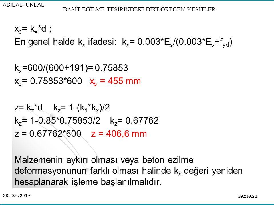 20.02.2016 x b = k x *d ; En genel halde k x ifadesi: k x = 0.003*E s /(0.003*E s +f yd ) k x =600/(600+191)= 0.75853 x b = 0.75853*600 x b = 455 mm z= k z *d k z = 1-(k 1 *k x )/2 k z = 1-0.85*0.75853/2 k z = 0.67762 z = 0.67762*600 z = 406,6 mm Malzemenin aykırı olması veya beton ezilme deformasyonunun farklı olması halinde k x değeri yeniden hesaplanarak işleme başlanılmalıdır.