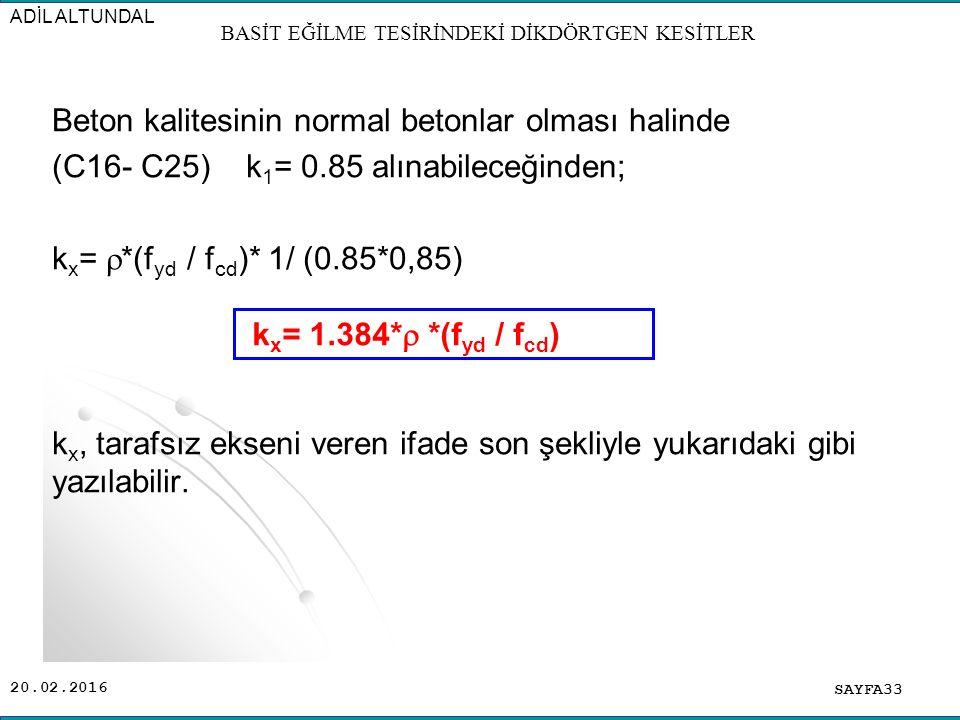 20.02.2016 Beton kalitesinin normal betonlar olması halinde (C16- C25) k 1 = 0.85 alınabileceğinden; k x =  *(f yd / f cd )* 1/ (0.85*0,85) k x, tarafsız ekseni veren ifade son şekliyle yukarıdaki gibi yazılabilir.