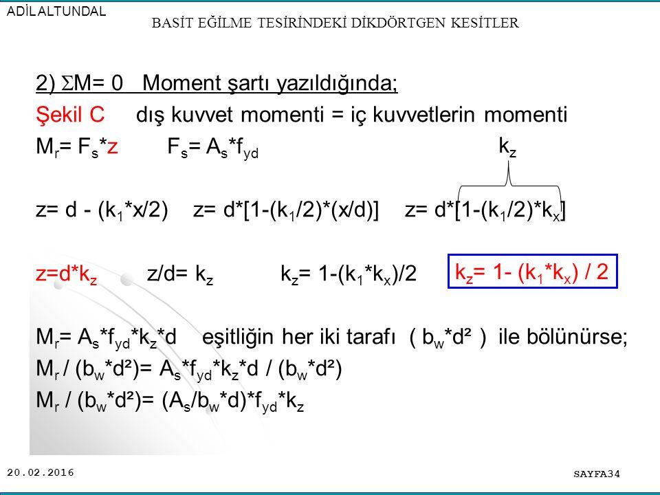 20.02.2016 2)  M= 0 Moment şartı yazıldığında; Şekil C dış kuvvet momenti = iç kuvvetlerin momenti M r = F s *z F s = A s *f yd z= d - (k 1 *x/2) z= d*[1-(k 1 /2)*(x/d)] z= d*[1-(k 1 /2)*k x ] z=d*k z z/d= k z k z = 1-(k 1 *k x )/2 M r = A s *f yd *k z *d eşitliğin her iki tarafı ( b w *d² ) ile bölünürse; M r / (b w *d²)= A s *f yd *k z *d / (b w *d²) M r / (b w *d²)= (A s /b w *d)*f yd *k z SAYFA34 ADİL ALTUNDAL BASİT EĞİLME TESİRİNDEKİ DİKDÖRTGEN KESİTLER k z k z = 1- (k 1 *k x ) / 2