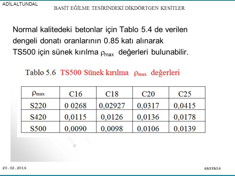20.02.2016 Normal kalitedeki betonlar için Tablo 5.4 de verilen dengeli donatı oranlarının 0.85 katı alınarak TS500 için sünek kırılma  max değerleri bulunabilir.